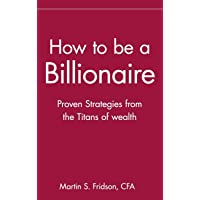 How to be a Billionaire: Proven Strategies from the Titans of Wealth