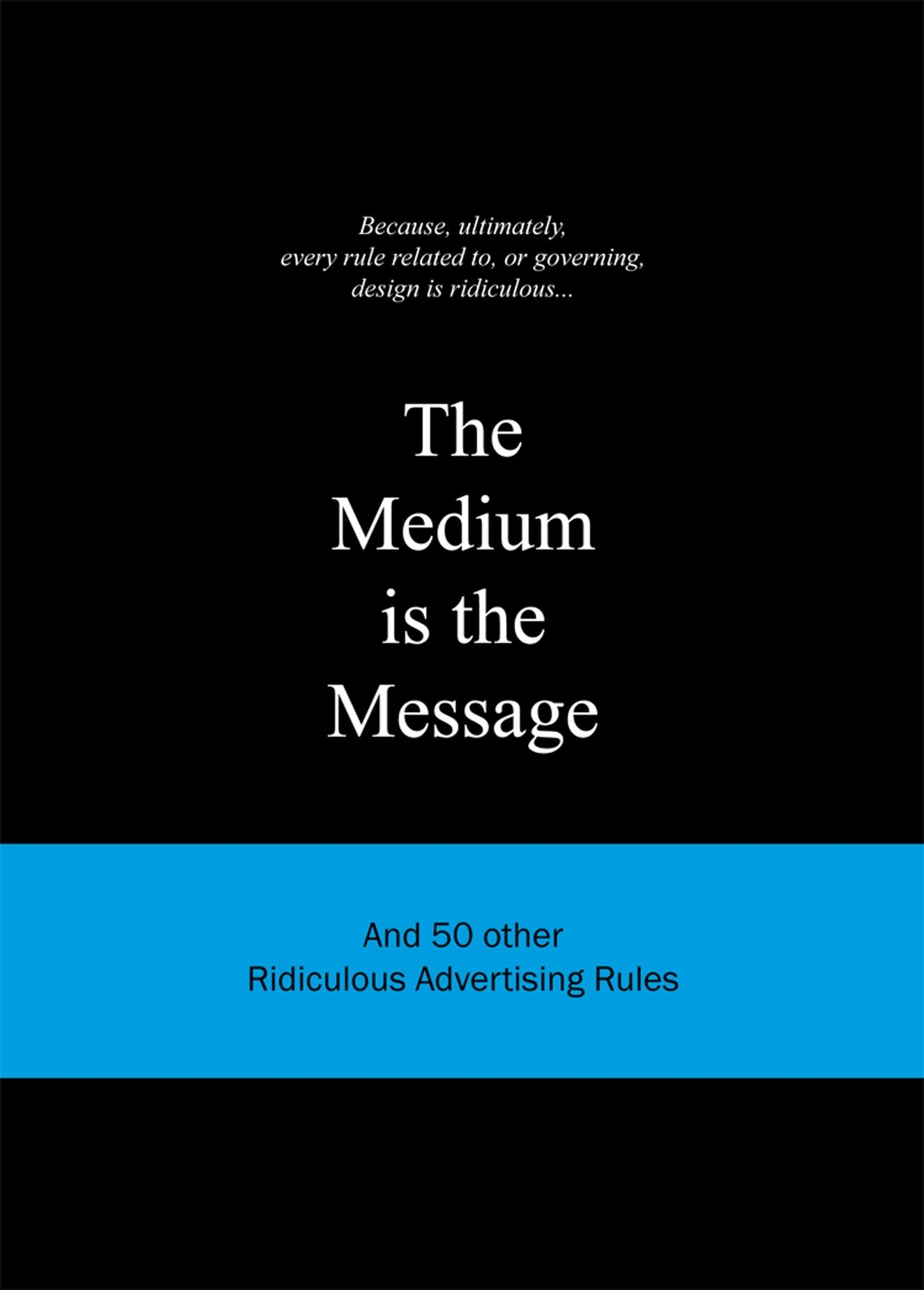 The Medium is the Message: And 50 Other Ridiculous Advertising Rules (Ridiculous Design Rules)