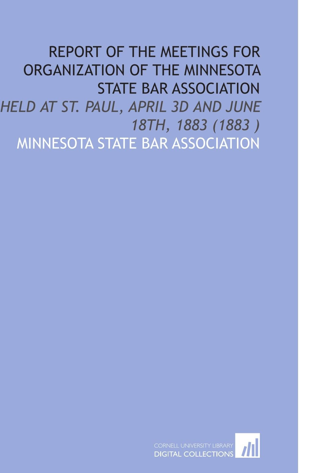 Download Report of the Meetings for Organization of the Minnesota State Bar Association: Held at St. Paul, April 3d and June 18th, 1883 (1883 ) pdf epub