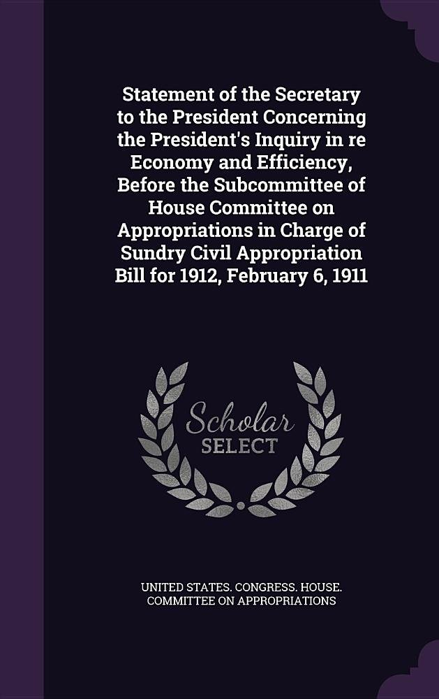 Download Statement of the Secretary to the President Concerning the President's Inquiry in Re Economy and Efficiency, Before the Subcommittee of House ... Appropriation Bill for 1912, February 6, 1911 pdf