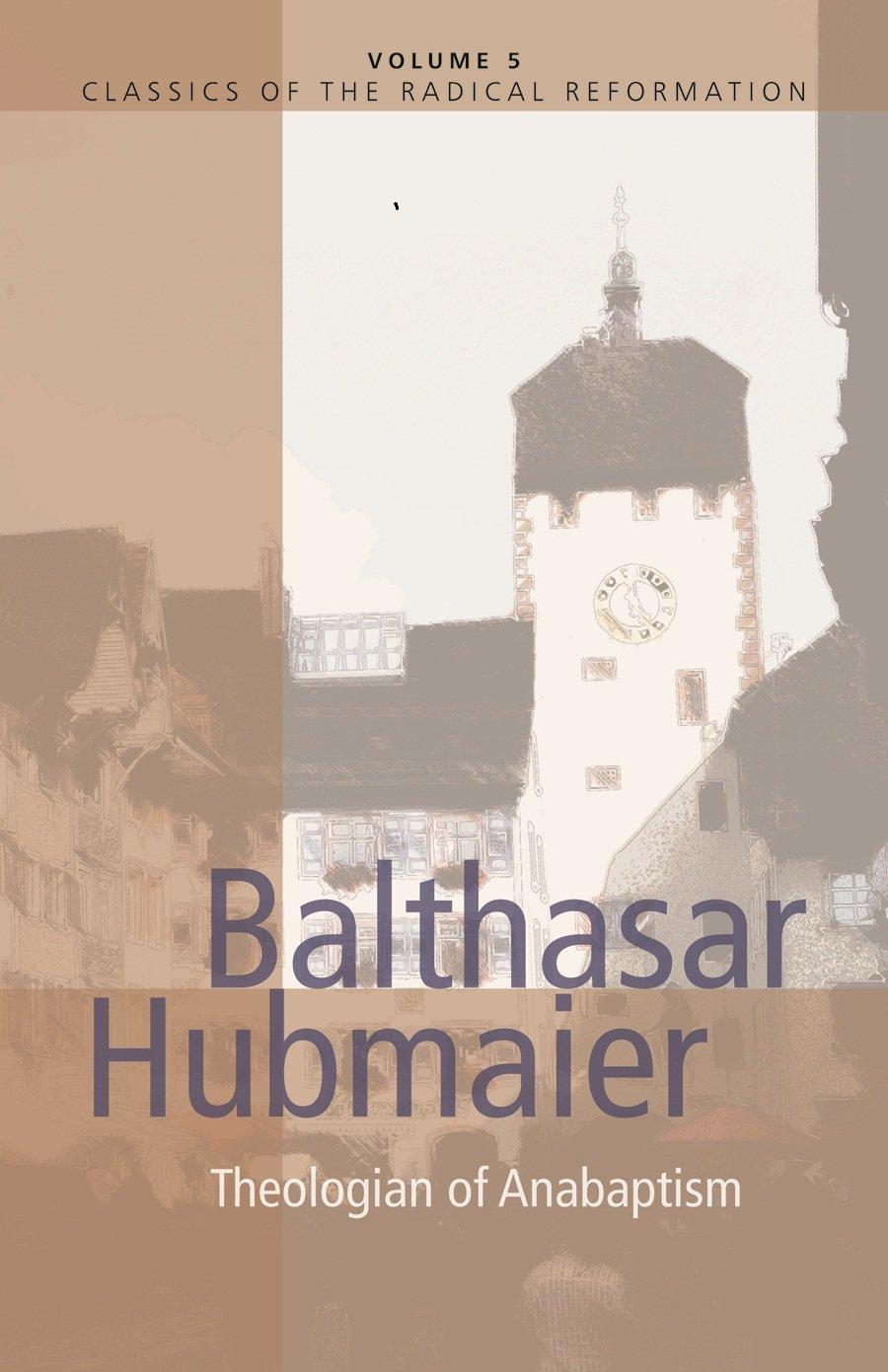Balthasar Hubmaier: Theologian of Anabaptism (Classics of the Radical  Reformation): H. Wayne Pipkin: 9780836131031: Amazon.com: Books