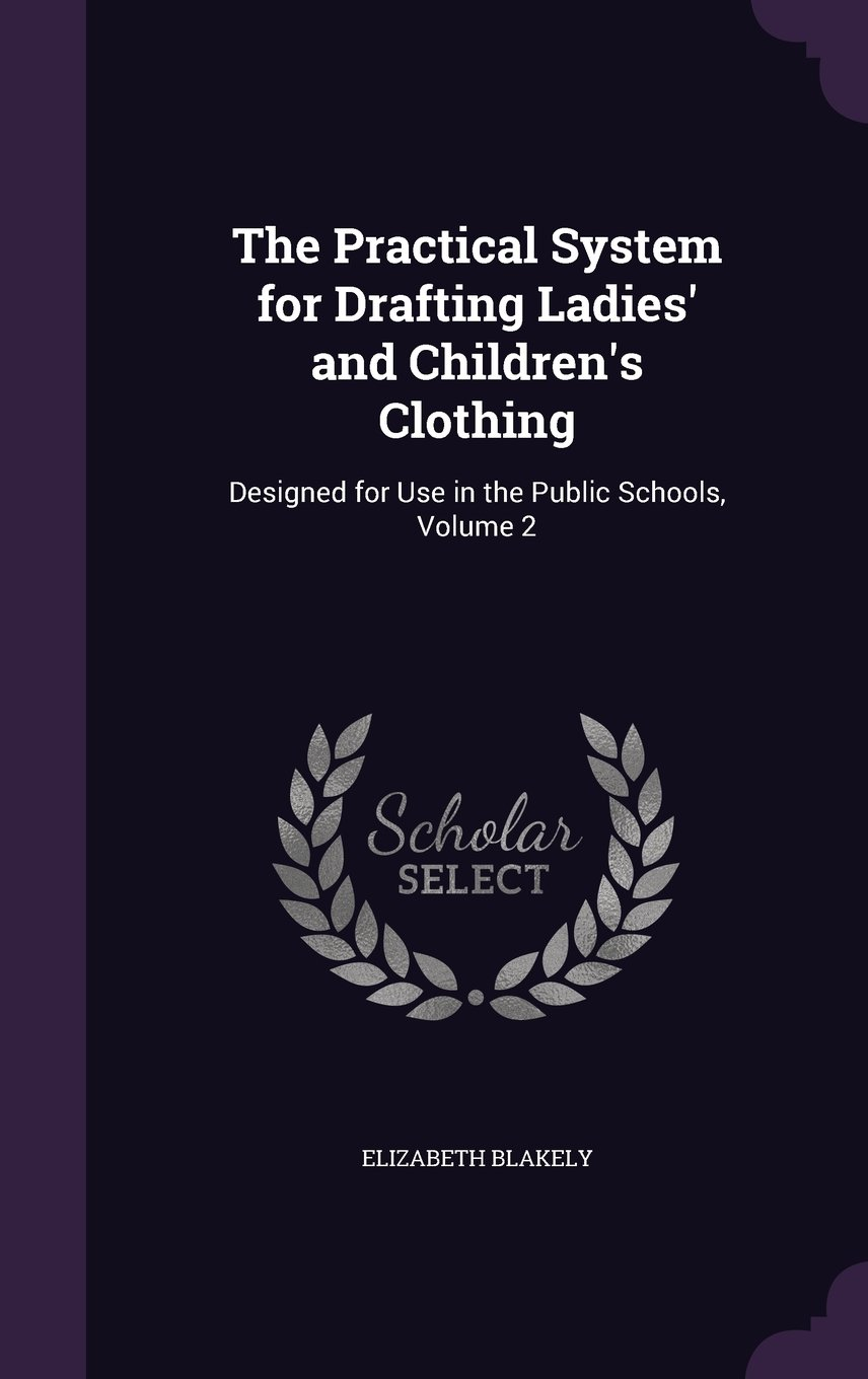Read Online The Practical System for Drafting Ladies' and Children's Clothing: Designed for Use in the Public Schools, Volume 2 pdf epub