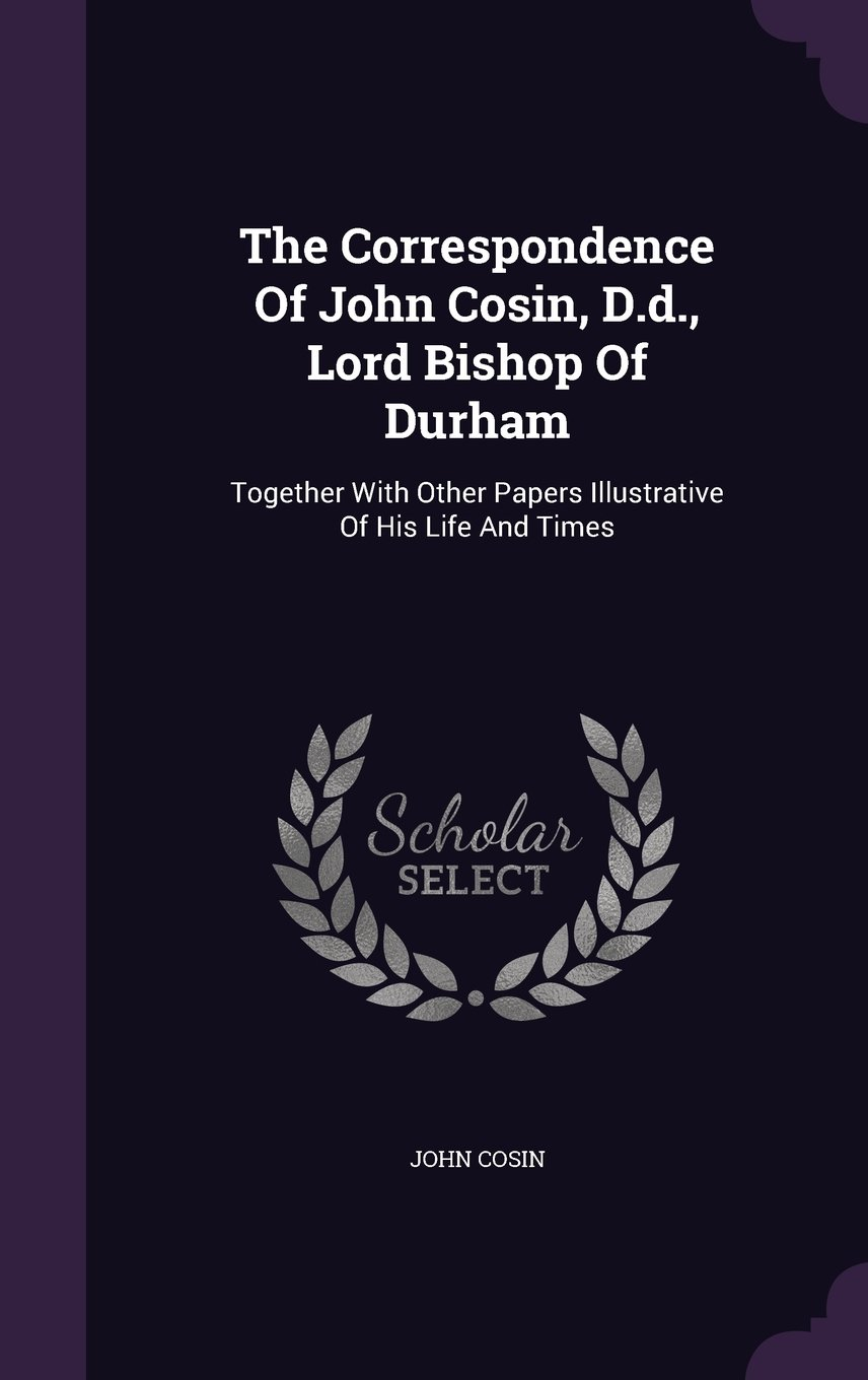 Read Online The Correspondence Of John Cosin, D.d., Lord Bishop Of Durham: Together With Other Papers Illustrative Of His Life And Times pdf