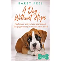A Dog Without Hope: Neglected, unloved and abandoned, the puppy that just wanted to be loved