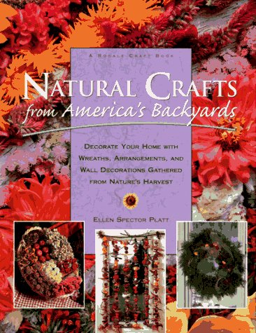 Natural Crafts from America's Backyards: Decorate Your Home With Wreaths, Arrangements, and Wall Decorations Gathered from Nature's Harvest