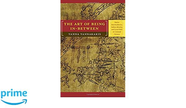 Amazon the art of being in between native intermediaries amazon the art of being in between native intermediaries indian identity and local rule in colonial oaxaca 9780822341666 yanna yannakakis books fandeluxe Gallery