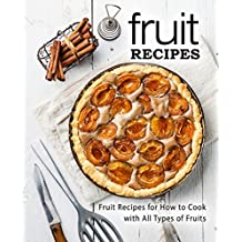 Fruit Recipes: Fruit Recipes for Hot to Cook with All Types of Fruits