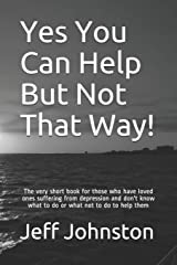 Yes You Can Help But Not That Way!: The very short book for those who have loved ones suffering from depression and don't know what to do or what not to do to help them Paperback