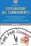 Esploratori del cambiamento. Come accompagnare se stessi e i propri collaboratori nei processi di trasformazione aziendale