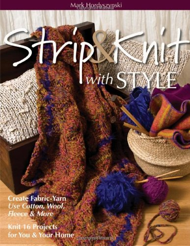 Strip & Knit with Style: Create Fabric-Yarn Use Cotton, Wool, Fleece & More Knit 16 Projects for You & Your ()