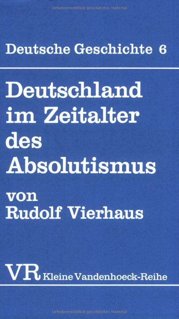 Deutsche Geschichte. Taschenbuchausgabe: Deutsche Geschichte: Deutschland im Zeitalter des Absolutismus (1648-1763).: Bd 6 (Gottinger Universitatsschriften - Serie A: Schriften, Band 1439)