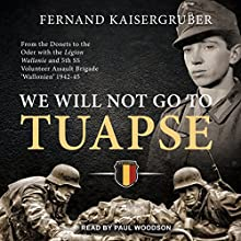 We Will Not Go to Tuapse: From the Donets to the Oder with the Legion Wallonie and 5th SS Volunteer Assault Brigade 'Wallonien' 1942-45 Audiobook by Fernand Kaisergruber Narrated by Paul Woodson