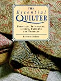 The Essential Quilter: Tradition, Techniques, Design, Patterns and Projects