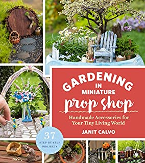 Book Cover: The Gardening in Miniature Prop Shop: Handmade Accessories for Your Tiny Living World