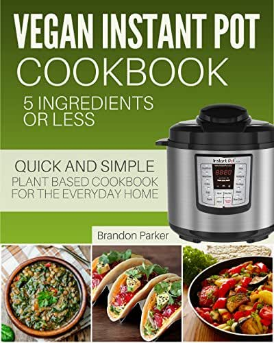 Vegan Instant Pot Cookbook: 5 Ingredients or Less - The Essential Quick and Simple Plant Based Cookbook for the Everyday Home (Vegan Instant Pot Recipes)