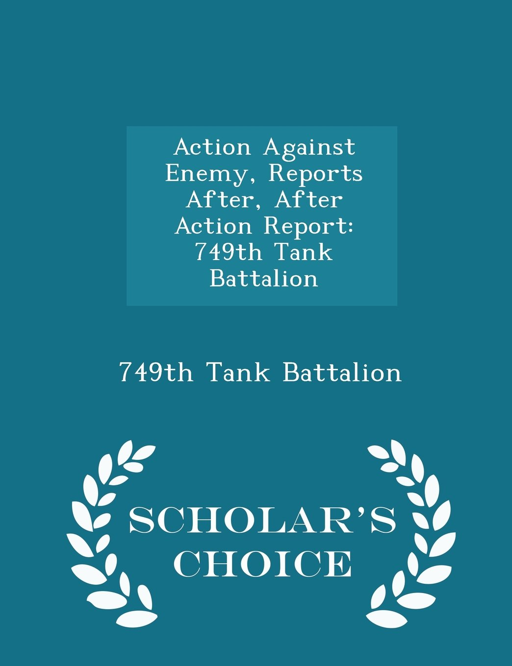 Action Against Enemy, Reports After, After Action Report: 749th Tank Battalion - Scholar's Choice Edition ebook