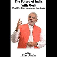 The Future of India With Modi: Modi The Transformer of New India (English Edition)