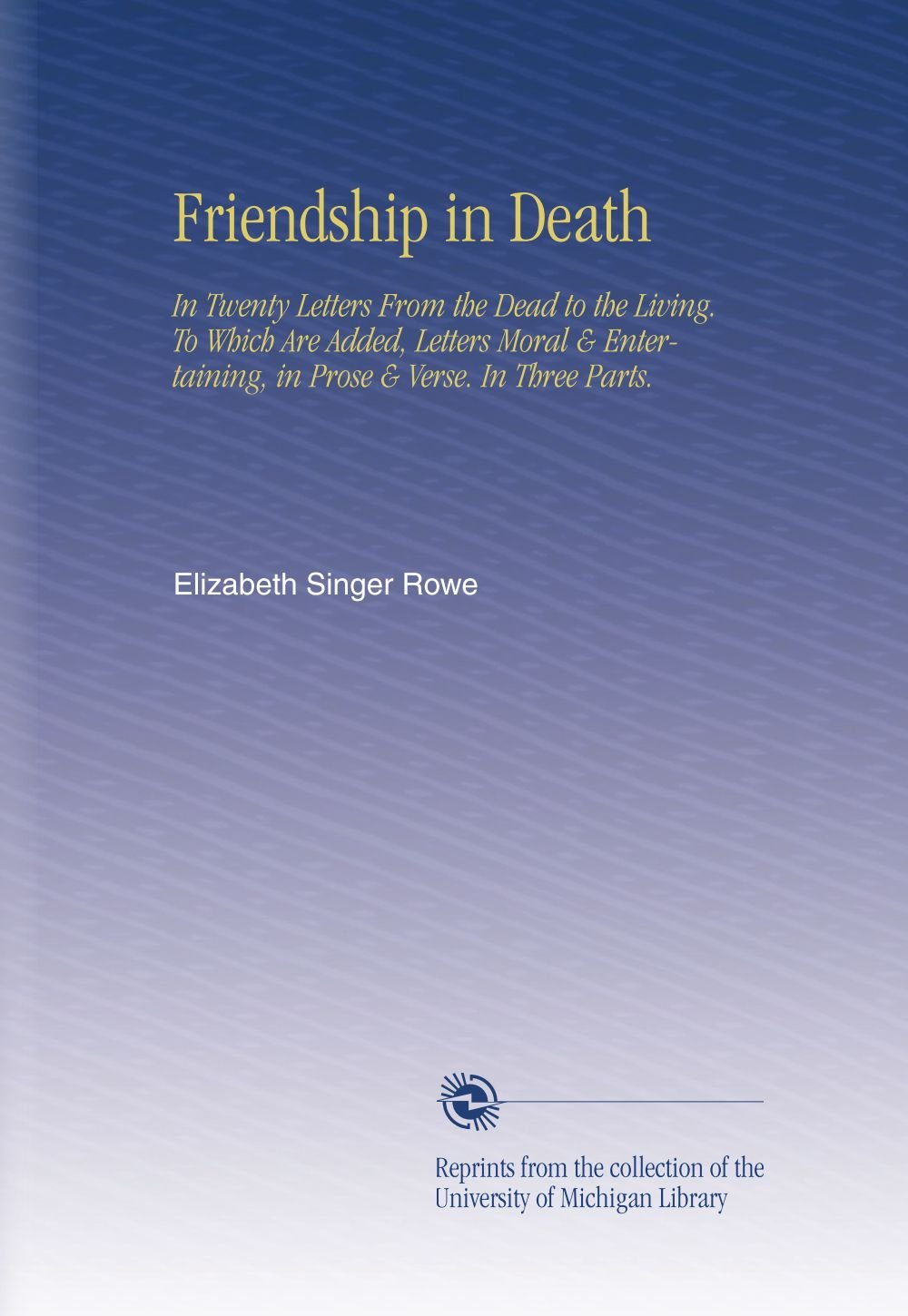 Friendship in Death: In Twenty Letters From the Dead to the Living. To Which Are Added, Letters Moral & Entertaining, in Prose & Verse. In Three Parts. pdf epub