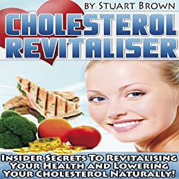 Cholesterol Revitaliser: Insider Secrets to Revitalising Your Health and Lowering Cholesterol Naturally! by [Brown, Stuart]