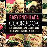 Easy Enchilada Cookbook: 50 Delicious and Authentic Mexican Enchilada Recipes