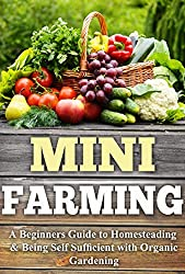 Mini Farming: A Beginners Guide to Homesteading & Being Self Sufficient With Organic Gardening