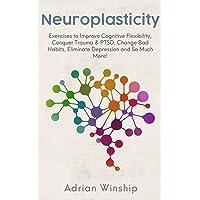 Neuroplasticity: Exercises to Improve Cognitive Flexibility, Conquer Trauma & PTSD, Change Bad Habits, Eliminate…