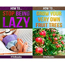 (2in1) How To Stop Being Lazy and How To Grow Your Very Own Fruit Trees (2in1 HTeBooks Book 22)