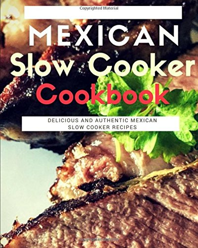 Mexican Slow Cooker Cookbook: Delicious And Authentic Mexican Slow Cooker Recipes (Mexican Cooking) by Carlos Sanchez