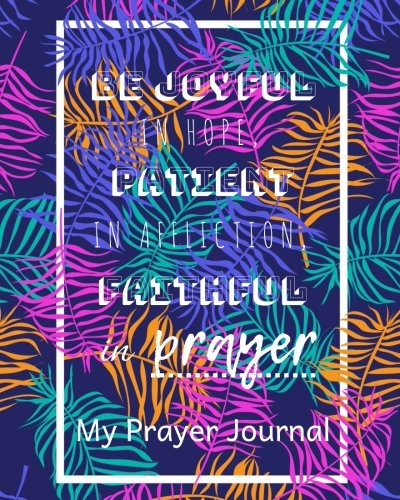 """Download My Prayer Journal Be joyful in hope, patient in affliction, faithful in prayer: Creative Prayer Journal for Prayers Volume 40, Christian Gifts. - 90 record pages of 8"""" x 10"""" white paper pdf epub"""