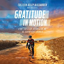 Gratitude in Motion: A True Story of Hope, Determination, and the Everyday Heroes Around Us Audiobook by Colleen Kelly Alexander, Jenna Glatzer, Bart Yasso - foreword Narrated by Colleen Kelly Alexander