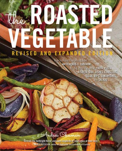 Book Cover: The Roasted Vegetable, Revised Edition: How to Roast Everything from Artichokes to Zucchini, for Big, Bold Flavors in Pasta, Pizza, Risotto, Side Dishes, Couscous, Salsa, Dips, Sandwiches, and Salads