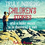 Truly Inspiring Children's Stories: With a Hidden Secret to Be Discovered in Each | Robert Hoisan