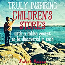 Truly Inspiring Children's Stories: With a Hidden Secret to Be Discovered in Each Audiobook by Robert Hoisan Narrated by Hugh Trethowan
