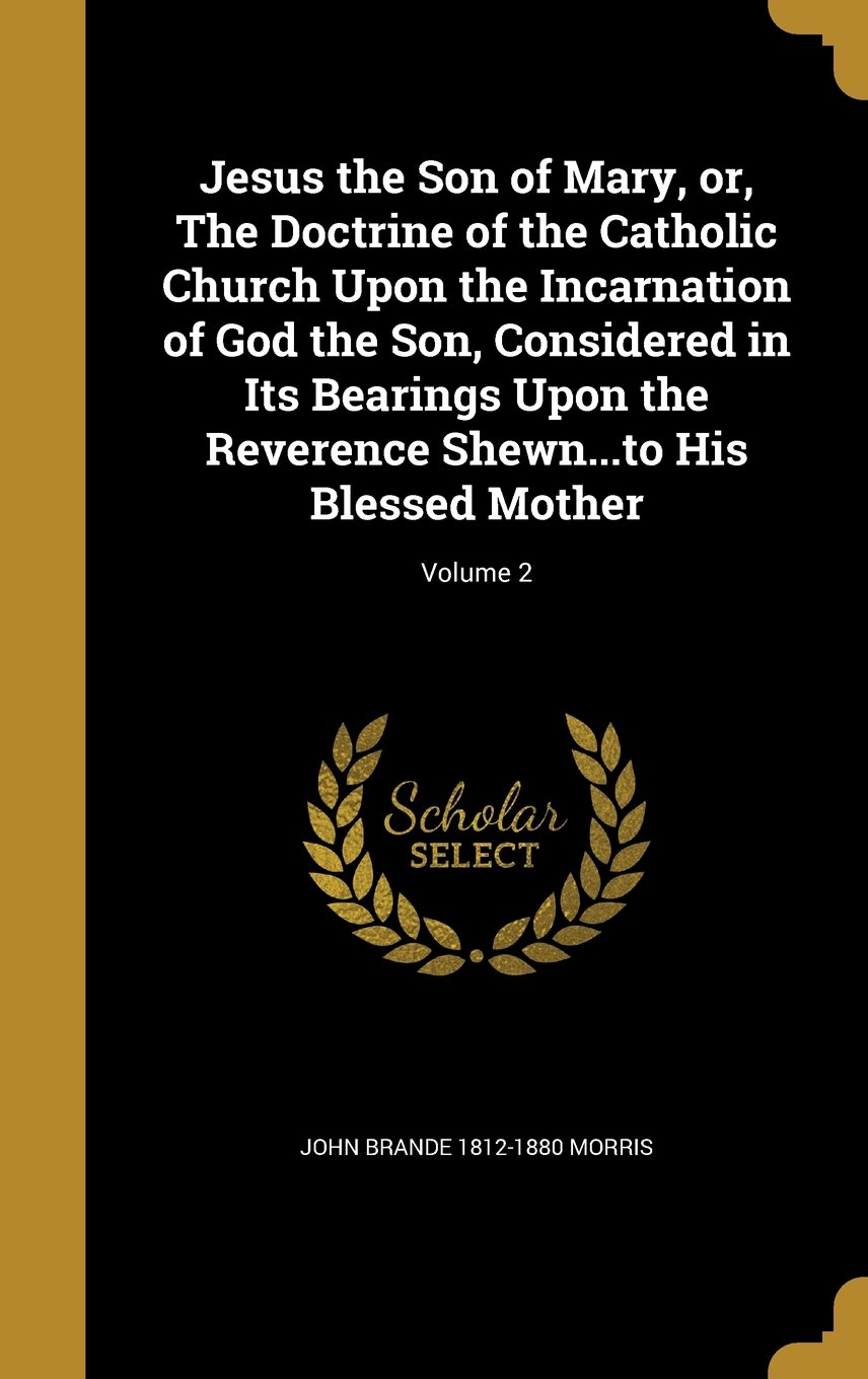 Jesus the Son of Mary, Or, the Doctrine of the Catholic Church Upon the Incarnation of God the Son, Considered in Its Bearings Upon the Reverence Shewn...to His Blessed Mother; Volume 2 pdf