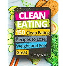 Clean Eating Cookbook: 150 Clean Eating Recipes to Lose Weight and Feel Great