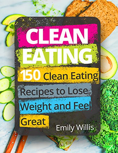 Clean Eating Cookbook: 150 Clean Eating Recipes to Lose Weight and Feel Great by Emily Willis