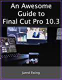 An Awesome Guide to Final Cut Pro 10.3: Updated for Final Cut Pro X version 10.3 (2017)
