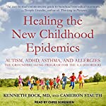 Healing the New Childhood Epidemics: Autism, ADHD, Asthma, and Allergies: The Groundbreaking Program for the 4-A Disorders | Kenneth Bock,Cameron Stauth