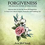 Forgiveness: The Healing Power of Forgiveness: Discover How to Use the Power of Forgiveness to Truly Live a Much Happier, Productive, and Fulfilling Life | Ace McCloud