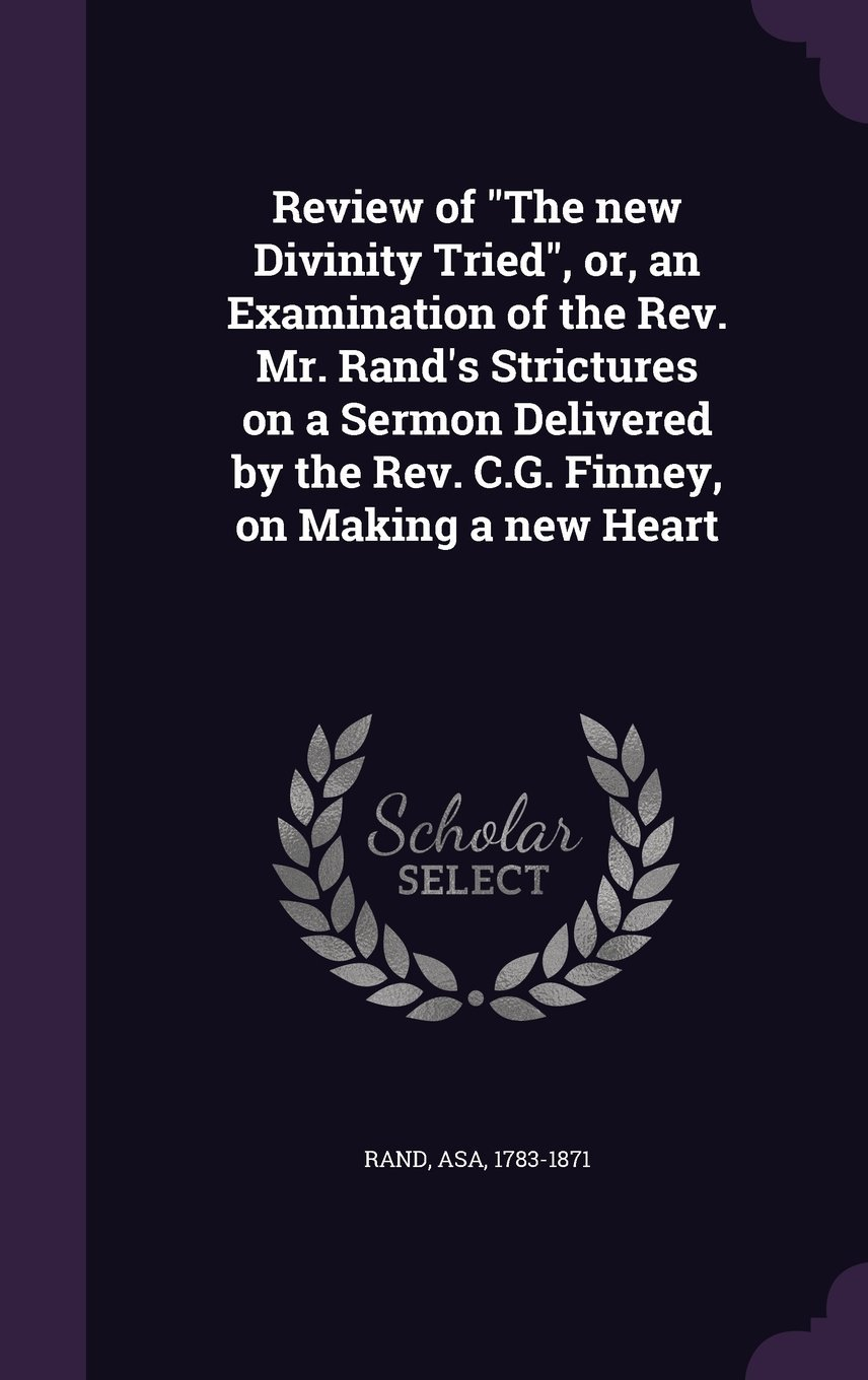 Download Review of the New Divinity Tried, Or, an Examination of the REV. Mr. Rand's Strictures on a Sermon Delivered by the REV. C.G. Finney, on Making a New Heart ebook