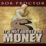 It's Not About the Money | Bob Proctor