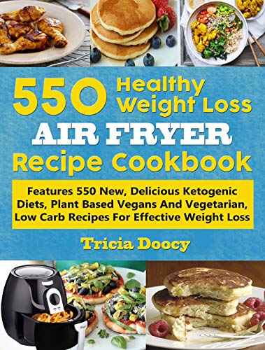 550 Healthy Weight Loss Air Fryer Recipe Cookbook: Features 550 New, Delicious Ketogenic Diets, Plant Based Vegans And Vegetarian, Low Carb Recipes For Effective Weight Loss by Tricia Doocy