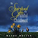 Spiritual Gifts of a Painful Childhood Speech by Wayne Muller Narrated by Wayne Muller