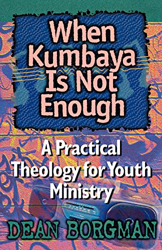 When Kumbaya Is Not Enough: A Practical Theology for Youth Ministry