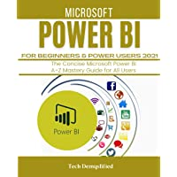 MICROSOFT POWER BI FOR BEGINNERS & POWER USERS 2021: The Concise Microsoft Power BI A-Z Mastery Guide for All Users