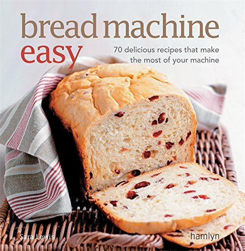 Bread Machine Easy: 70 Delicious Recipes That Make the Most of Your Machine by Sara Lewis