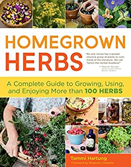 Homegrown Herbs: A Complete Guide to Growing, Using, and Enjoying More than 100 Herbs by [Hartung, Tammi]