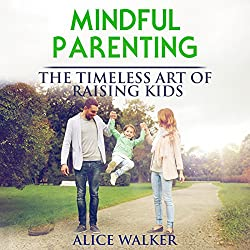 Mindful Parenting: The Timeless Art of Raising Kids