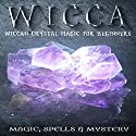 Wicca: Wiccan Crystal Magic For Beginners Audiobook by  Magic Spells And Mystery Narrated by Eddie Leonard Jr.