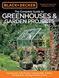 : Black & Decker The Complete Guide to Greenhouses & Garden Projects: Greenhouses, Cold Frames, Compost Bins, Trellises, Planting Beds, Potting Benches & More (Black & Decker Complete Guide)
